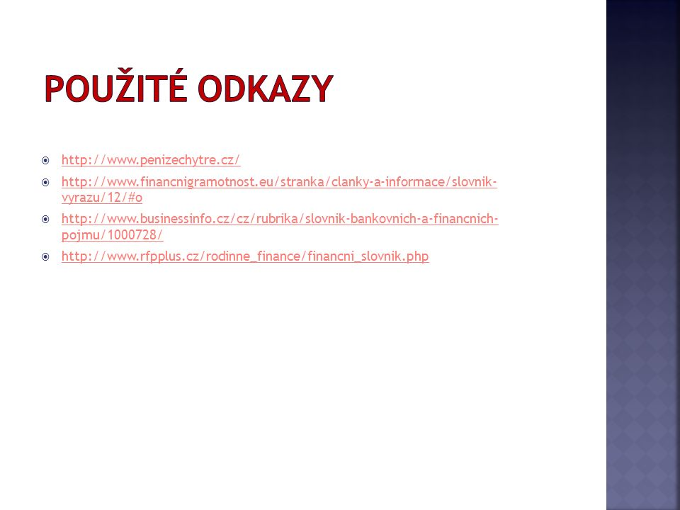  http://www.penizechytre.cz/ http://www.penizechytre.cz/  http://www.financnigramotnost.eu/stranka/clanky-a-informace/slovnik- vyrazu/12/#o http://www.financnigramotnost.eu/stranka/clanky-a-informace/slovnik- vyrazu/12/#o  http://www.businessinfo.cz/cz/rubrika/slovnik-bankovnich-a-financnich- pojmu/1000728/ http://www.businessinfo.cz/cz/rubrika/slovnik-bankovnich-a-financnich- pojmu/1000728/  http://www.rfpplus.cz/rodinne_finance/financni_slovnik.php http://www.rfpplus.cz/rodinne_finance/financni_slovnik.php