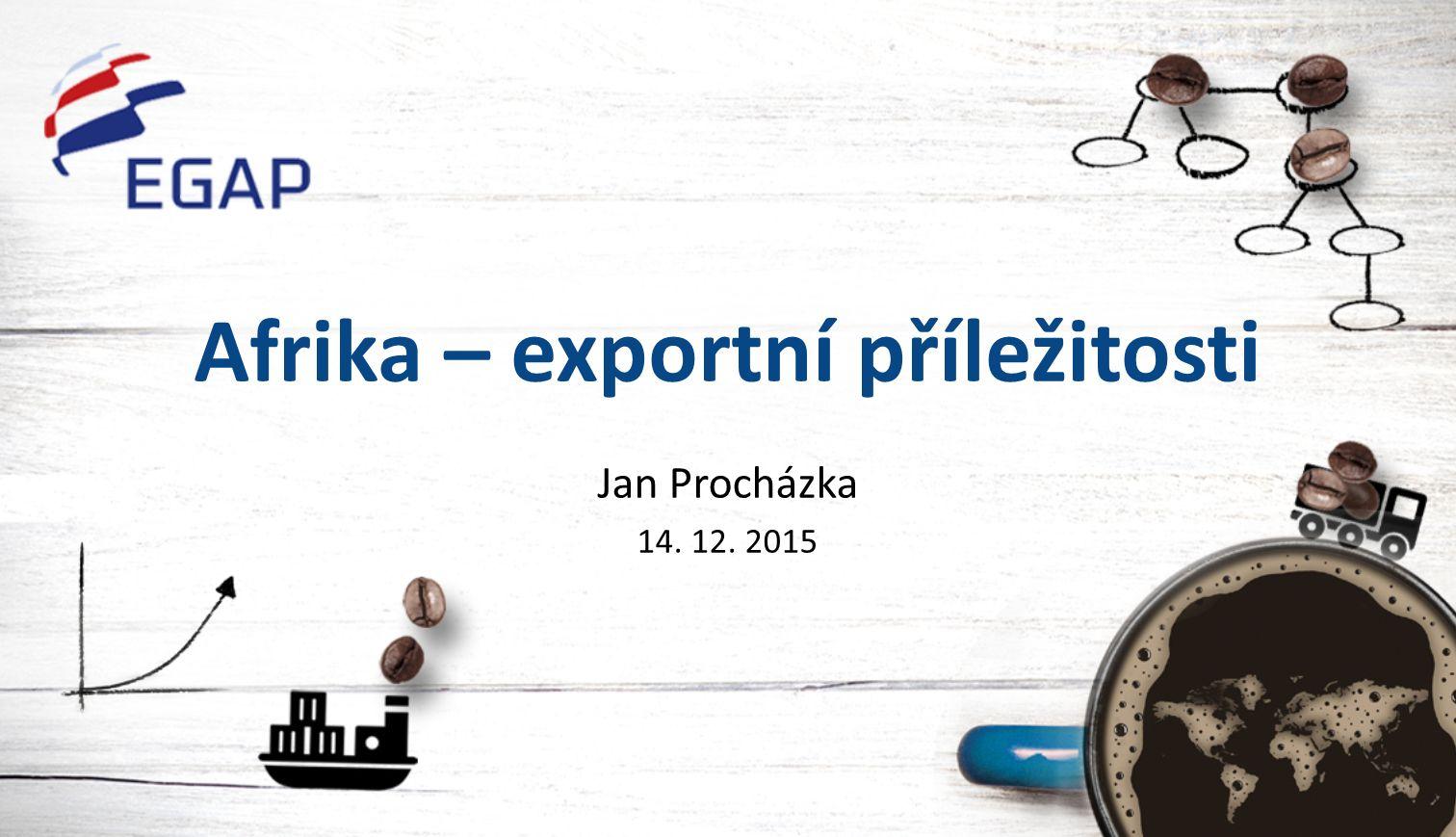 Afrika – exportní příležitosti Jan Procházka 14. 12. 2015