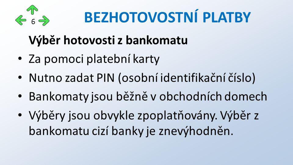 Výběr hotovosti z bankomatu Za pomoci platební karty Nutno zadat PIN (osobní identifikační číslo) Bankomaty jsou běžně v obchodních domech Výběry jsou obvykle zpoplatňovány.