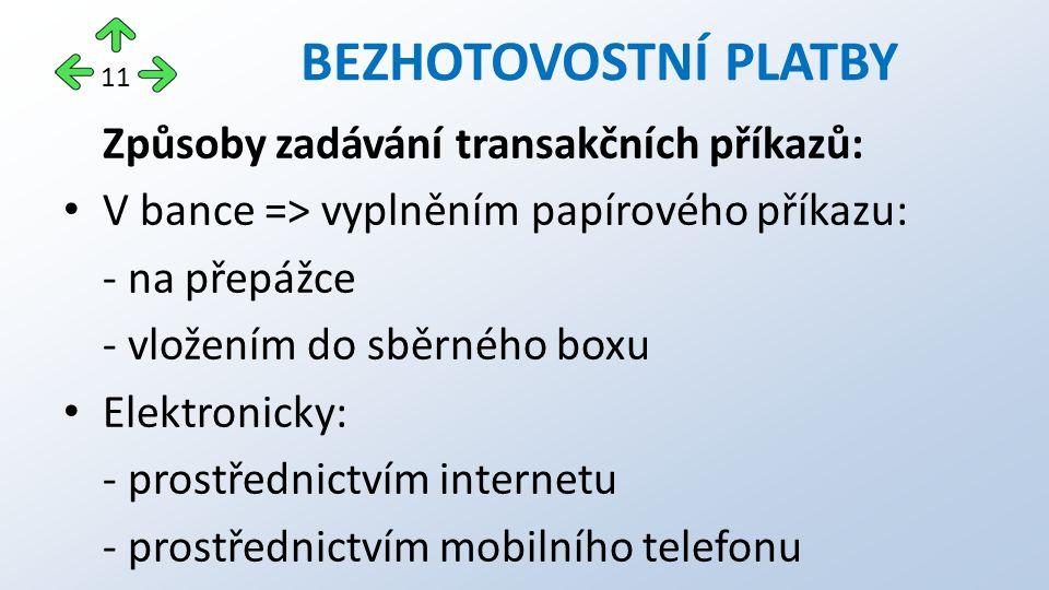 Způsoby zadávání transakčních příkazů: V bance => vyplněním papírového příkazu: - na přepážce - vložením do sběrného boxu Elektronicky: - prostřednictvím internetu - prostřednictvím mobilního telefonu BEZHOTOVOSTNÍ PLATBY 11