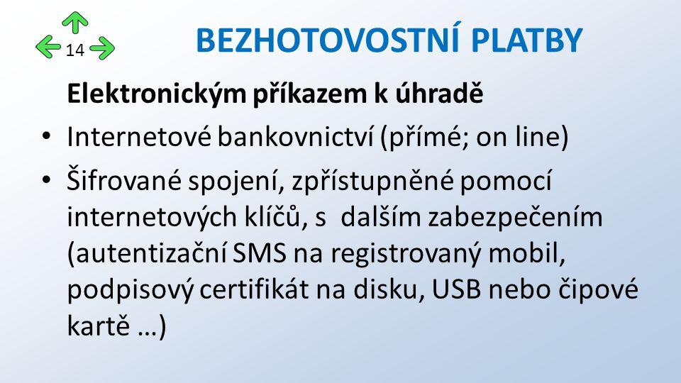 Elektronickým příkazem k úhradě Internetové bankovnictví (přímé; on line) Šifrované spojení, zpřístupněné pomocí internetových klíčů, s dalším zabezpečením (autentizační SMS na registrovaný mobil, podpisový certifikát na disku, USB nebo čipové kartě …) BEZHOTOVOSTNÍ PLATBY 14