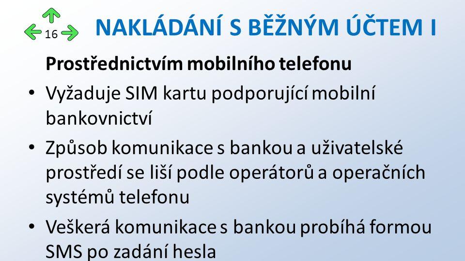 Prostřednictvím mobilního telefonu Vyžaduje SIM kartu podporující mobilní bankovnictví Způsob komunikace s bankou a uživatelské prostředí se liší podle operátorů a operačních systémů telefonu Veškerá komunikace s bankou probíhá formou SMS po zadání hesla NAKLÁDÁNÍ S BĚŽNÝM ÚČTEM I 16