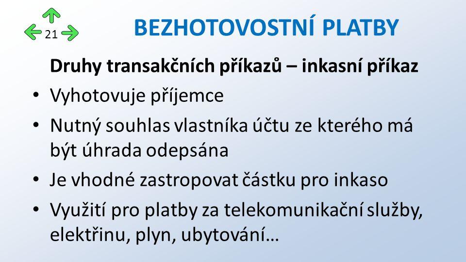 BEZHOTOVOSTNÍ PLATBY Druhy transakčních příkazů – inkasní příkaz Vyhotovuje příjemce Nutný souhlas vlastníka účtu ze kterého má být úhrada odepsána Je vhodné zastropovat částku pro inkaso Využití pro platby za telekomunikační služby, elektřinu, plyn, ubytování… 21