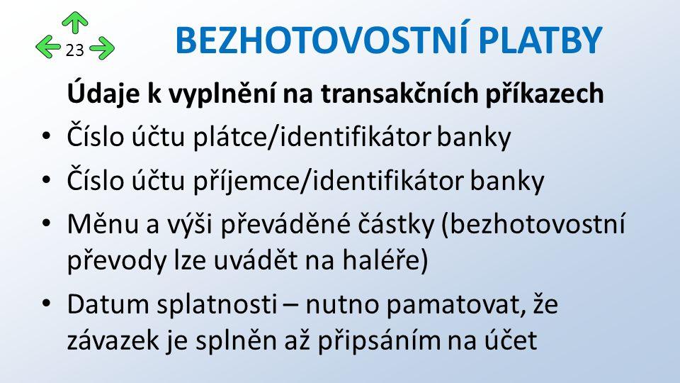 BEZHOTOVOSTNÍ PLATBY Údaje k vyplnění na transakčních příkazech Číslo účtu plátce/identifikátor banky Číslo účtu příjemce/identifikátor banky Měnu a výši převáděné částky (bezhotovostní převody lze uvádět na haléře) Datum splatnosti – nutno pamatovat, že závazek je splněn až připsáním na účet 23