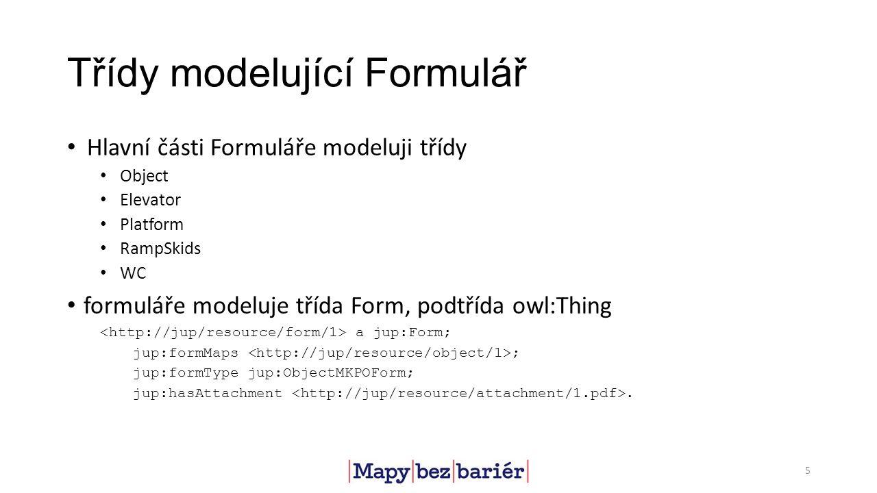 Třídy modelující Formulář Hlavní části Formuláře modeluji třídy Object Elevator Platform RampSkids WC formuláře modeluje třída Form, podtřída owl:Thing a jup:Form; jup:formMaps ; jup:formType jup:ObjectMKPOForm; jup:hasAttachment.