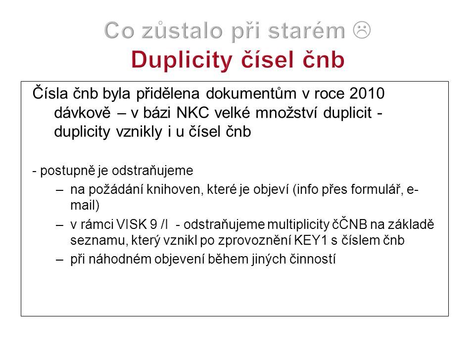 Čísla čnb byla přidělena dokumentům v roce 2010 dávkově – v bázi NKC velké množství duplicit - duplicity vznikly i u čísel čnb - postupně je odstraňujeme –na požádání knihoven, které je objeví (info přes formulář, e- mail) –v rámci VISK 9 /I - odstraňujeme multiplicity čČNB na základě seznamu, který vznikl po zprovoznění KEY1 s číslem čnb –při náhodném objevení během jiných činností