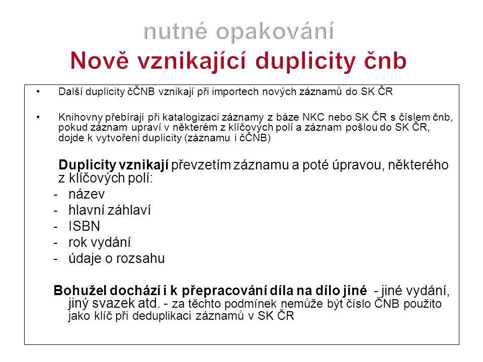 Další duplicity čČNB vznikají při importech nových záznamů do SK ČR Knihovny přebírají při katalogizaci záznamy z báze NKC nebo SK ČR s číslem čnb, pokud záznam upraví v některém z klíčových polí a záznam pošlou do SK ČR, dojde k vytvoření duplicity (záznamu i čČNB) Duplicity vznikají převzetím záznamu a poté úpravou, některého z klíčových polí: -název -hlavní záhlaví -ISBN -rok vydání -údaje o rozsahu Bohužel dochází i k přepracování díla na dílo jiné - jiné vydání, jiný svazek atd.