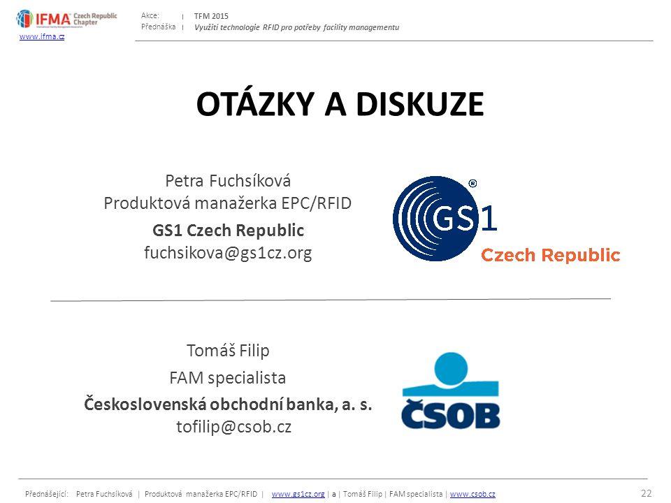 Přednáška Akce: Přednášející: Petra Fuchsíková | Produktová manažerka EPC/RFID | www.gs1cz.org | a | Tomáš Filip | FAM specialista | www.csob.czwww.gs1cz.orgwww.csob.cz TFM 2015 www.ifma.cz Využití technologie RFID pro potřeby facility managementu OTÁZKY A DISKUZE Petra Fuchsíková Produktová manažerka EPC/RFID GS1 Czech Republic fuchsikova@gs1cz.org Tomáš Filip FAM specialista Československá obchodní banka, a.