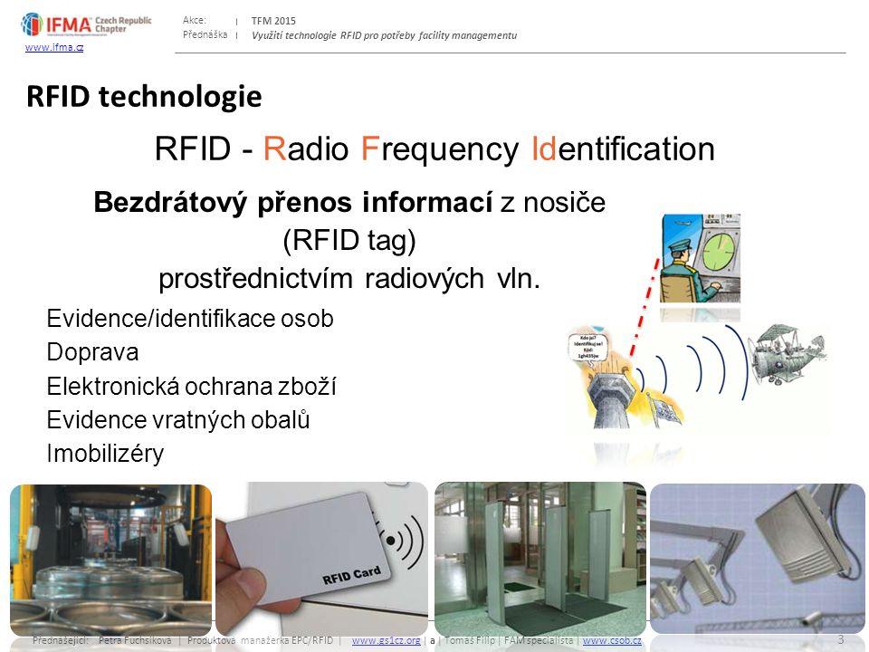 Přednáška Akce: Přednášející: Petra Fuchsíková | Produktová manažerka EPC/RFID | www.gs1cz.org | a | Tomáš Filip | FAM specialista | www.csob.czwww.gs1cz.orgwww.csob.cz TFM 2015 www.ifma.cz Využití technologie RFID pro potřeby facility managementu RFID technologie 3 RFID - Radio Frequency Identification Bezdrátový přenos informací z nosiče (RFID tag) prostřednictvím radiových vln.