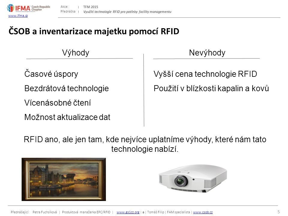 Přednáška Akce: Přednášející: Petra Fuchsíková | Produktová manažerka EPC/RFID | www.gs1cz.org | a | Tomáš Filip | FAM specialista | www.csob.czwww.gs1cz.orgwww.csob.cz TFM 2015 www.ifma.cz Využití technologie RFID pro potřeby facility managementu EPC/RFID CENTRUM Ukázky RFID technologie: