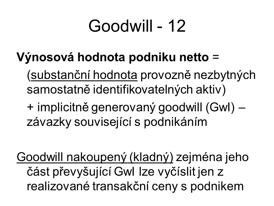 Goodwill - 12 Výnosová hodnota podniku netto = (substanční hodnota provozně nezbytných samostatně identifikovatelných aktiv) + implicitně generovaný goodwill (GwI) – závazky související s podnikáním Goodwill nakoupený (kladný) zejména jeho část převyšující GwI lze vyčíslit jen z realizované transakční ceny s podnikem