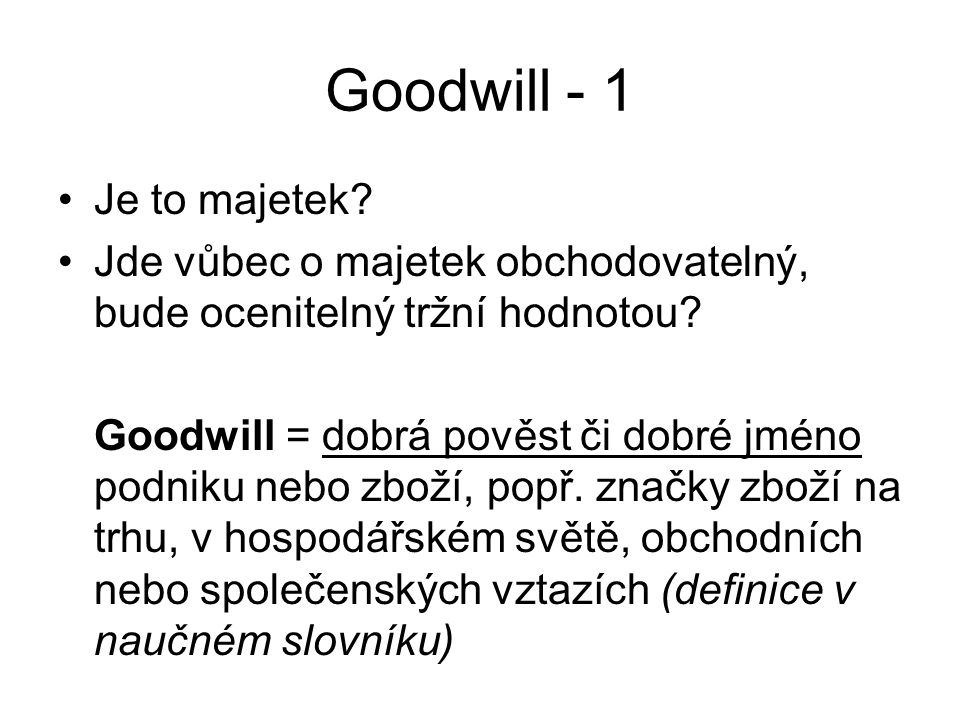 Goodwill - 1 Je to majetek? Jde vůbec o majetek obchodovatelný, bude ocenitelný tržní hodnotou? Goodwill = dobrá pověst či dobré jméno podniku nebo zb