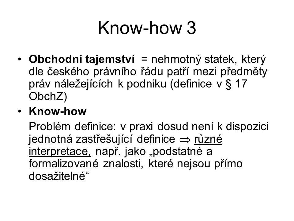 Know-how 3 Obchodní tajemství = nehmotný statek, který dle českého právního řádu patří mezi předměty práv náležejících k podniku (definice v § 17 ObchZ) Know-how Problém definice: v praxi dosud není k dispozici jednotná zastřešující definice  různé interpretace, např.