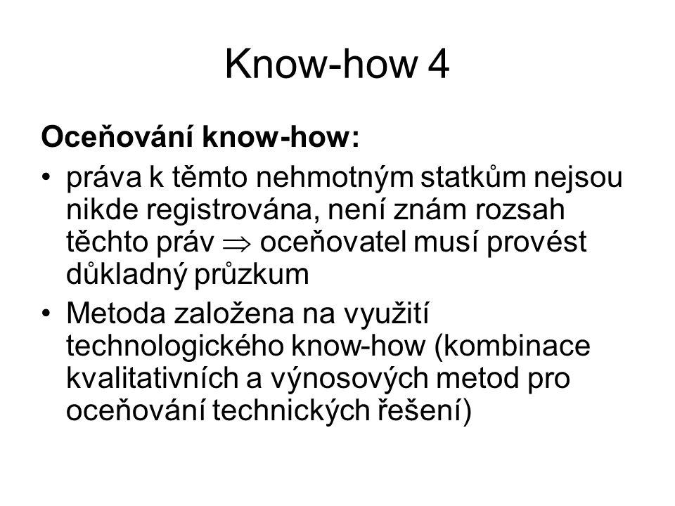 Know-how 4 Oceňování know-how: práva k těmto nehmotným statkům nejsou nikde registrována, není znám rozsah těchto práv  oceňovatel musí provést důkladný průzkum Metoda založena na využití technologického know-how (kombinace kvalitativních a výnosových metod pro oceňování technických řešení)