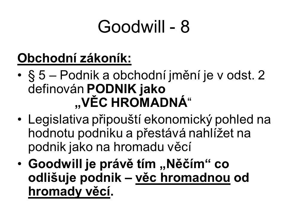 """Goodwill - 8 Obchodní zákoník: § 5 – Podnik a obchodní jmění je v odst. 2 definován PODNIK jako """"VĚC HROMADNÁ"""" Legislativa připouští ekonomický pohled"""