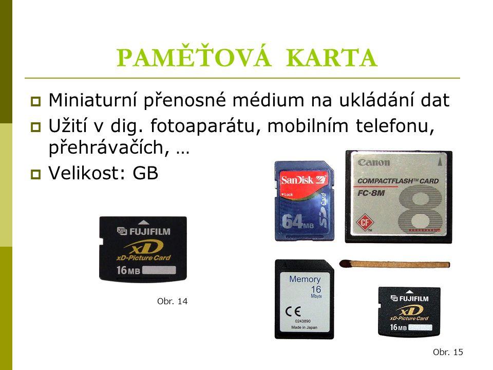 PAMĚŤOVÁ KARTA  Miniaturní přenosné médium na ukládání dat  Užití v dig. fotoaparátu, mobilním telefonu, přehrávačích, …  Velikost: GB Obr. 14 Obr.