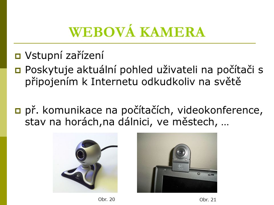 WEBOVÁ KAMERA  Vstupní zařízení  Poskytuje aktuální pohled uživateli na počítači s připojením k Internetu odkudkoliv na světě  př. komunikace na po