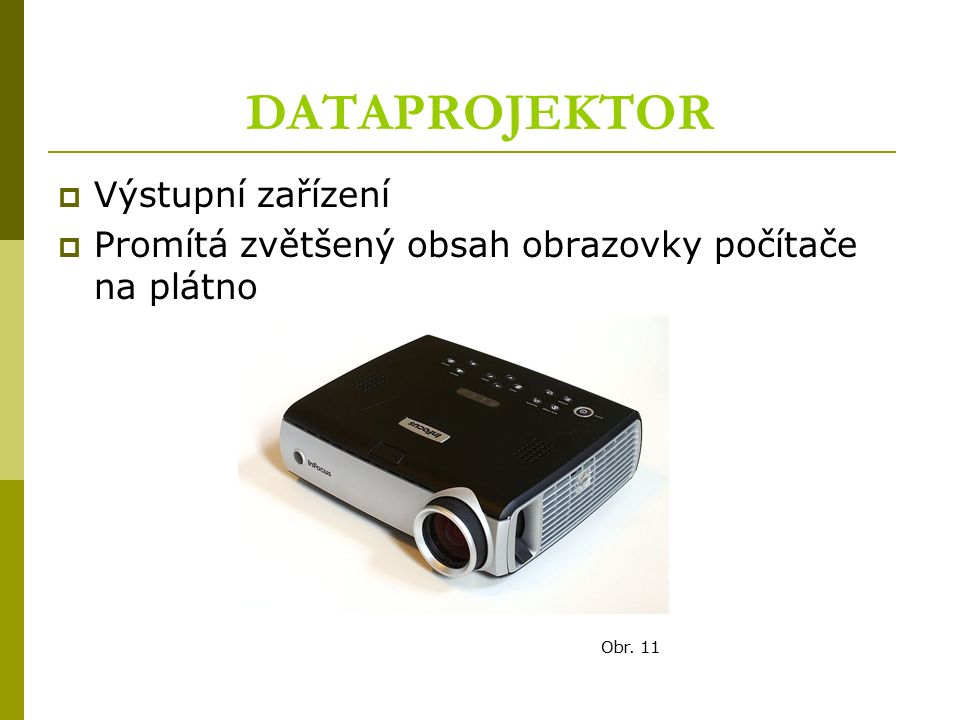 DATAPROJEKTOR  Výstupní zařízení  Promítá zvětšený obsah obrazovky počítače na plátno Obr. 11
