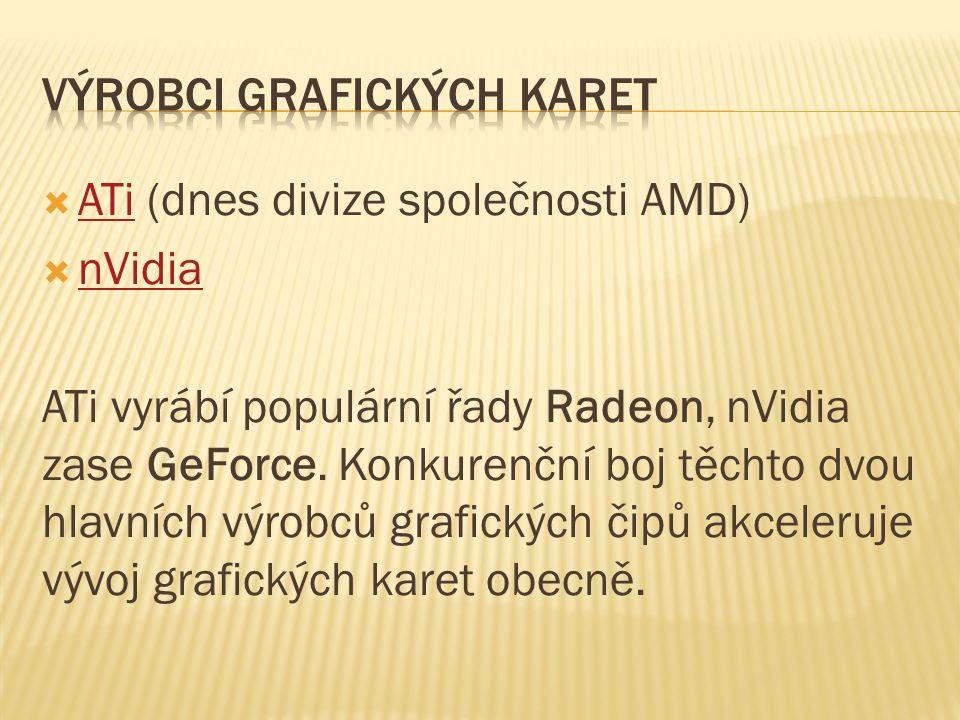  ATi (dnes divize společnosti AMD) ATi  nVidia nVidia ATi vyrábí populární řady Radeon, nVidia zase GeForce.