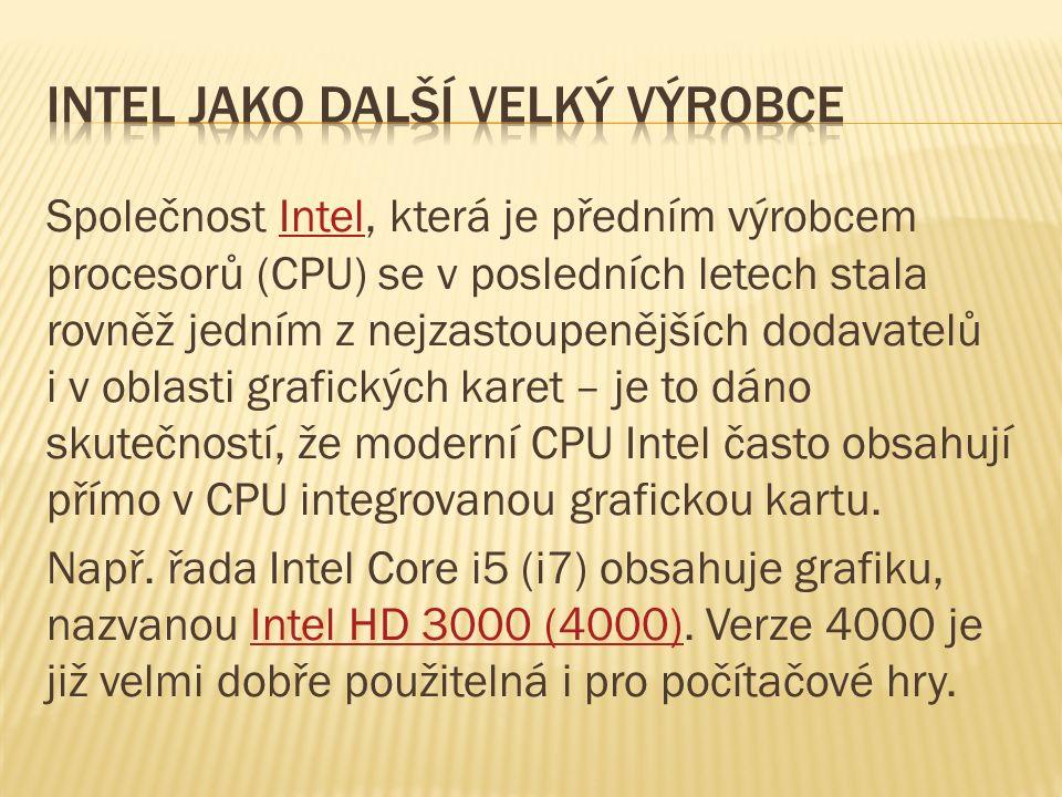Společnost Intel, která je předním výrobcem procesorů (CPU) se v posledních letech stala rovněž jedním z nejzastoupenějších dodavatelů i v oblasti grafických karet – je to dáno skutečností, že moderní CPU Intel často obsahují přímo v CPU integrovanou grafickou kartu.Intel Např.