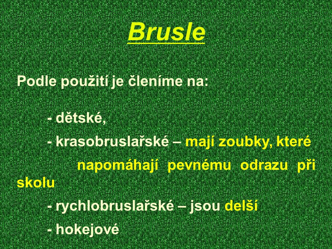 Brusle Podle použití je členíme na: - dětské, - krasobruslařské – mají zoubky, které napomáhají pevnému odrazu při skolu - rychlobruslařské – jsou del