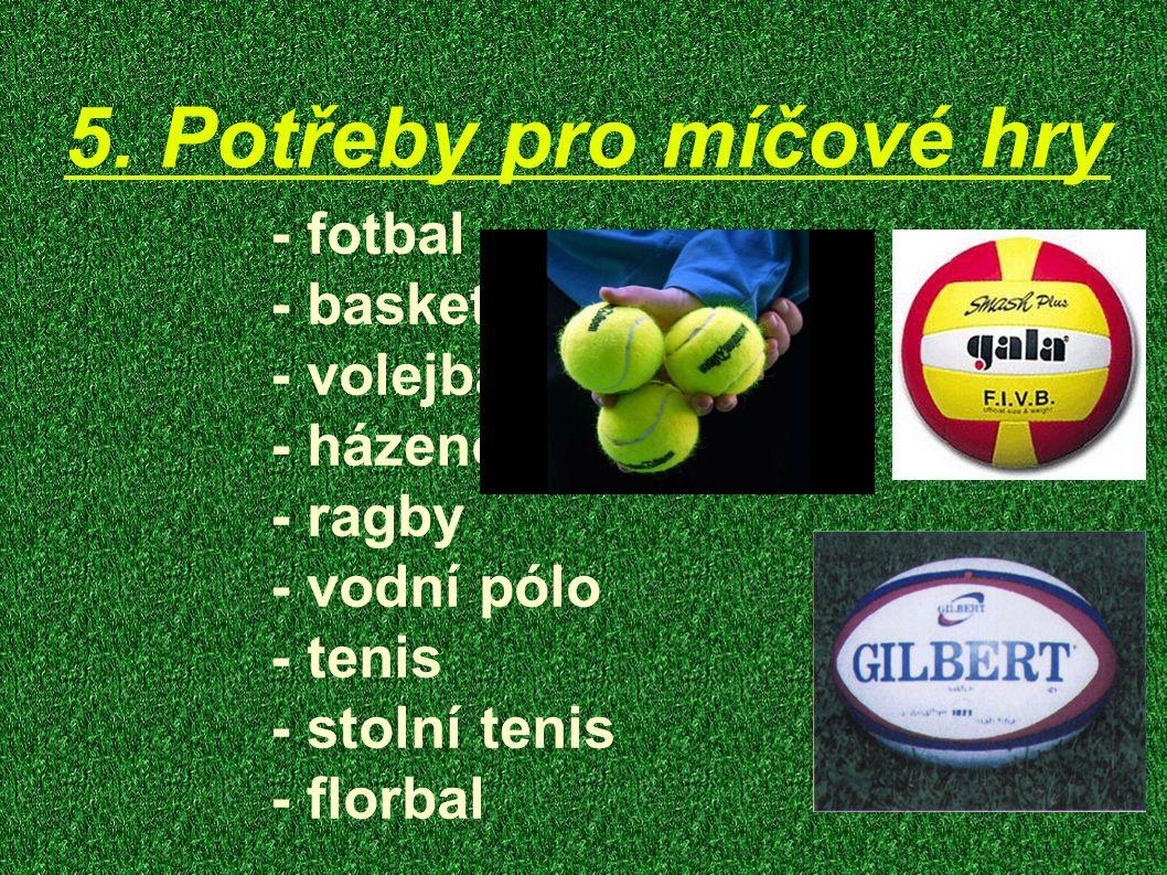 5. Potřeby pro míčové hry - fotbal - basketbal - volejbal - házenou - ragby - vodní pólo - tenis - stolní tenis - florbal