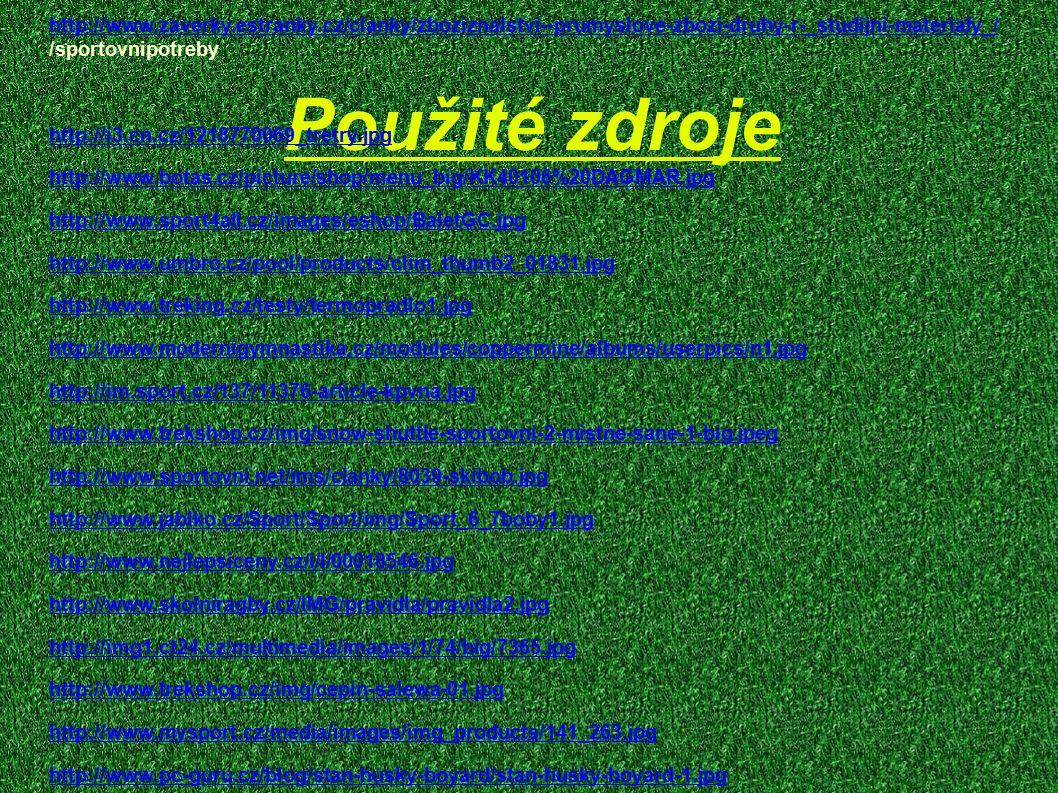 Použité zdroje http://www.zaverky.estranky.cz/clanky/zboziznalstvi--prumyslove-zbozi-druhy-r-_studijni-materialy_/ /sportovnipotreby http://i3.cn.cz/1218770069_tretry.jpg http://www.botas.cz/picture/shop/menu_big/KK40106%20DAGMAR.jpg http://www.sport4all.cz/images/eshop/BaletGC.jpg http://www.umbro.cz/pool/products/clim_thumb2_01831.jpg http://www.treking.cz/testy/termopradlo1.jpg http://www.modernigymnastika.cz/modules/coppermine/albums/userpics/n1.jpg http://im.sport.cz/137/11376-article-kpvna.jpg http://www.trekshop.cz/img/snow-shuttle-sportovni-2-mistne-sane-1-big.jpeg http://www.sportovni.net/ims/clanky/8039-skibob.jpg http://www.jablko.cz/Sport/Sport/img/Sport_6_7boby1.jpg http://www.nejlepsiceny.cz/i/l/00018546.jpg http://www.skolniragby.cz/IMG/pravidla/pravidla2.jpg http://img1.ct24.cz/multimedia/images/1/74/big/7365.jpg http://www.trekshop.cz/img/cepin-salewa-01.jpg http://www.mysport.cz/media/images/img_products/141_263.jpg http://www.pc-guru.cz/blog/stan-husky-boyard/stan-husky-boyard-1.jpg ¨ Vše on-line 29.
