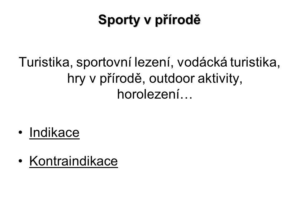 Sporty v přírodě Turistika, sportovní lezení, vodácká turistika, hry v přírodě, outdoor aktivity, horolezení… Indikace Kontraindikace