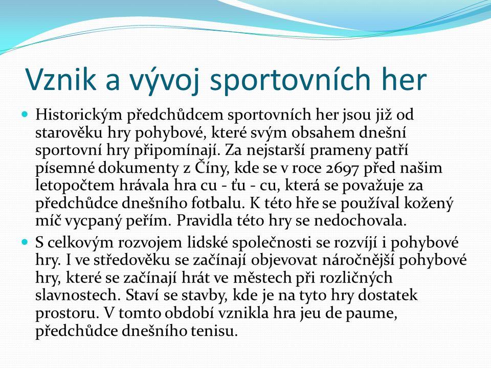 Vznik a vývoj sportovních her Historickým předchůdcem sportovních her jsou již od starověku hry pohybové, které svým obsahem dnešní sportovní hry připomínají.