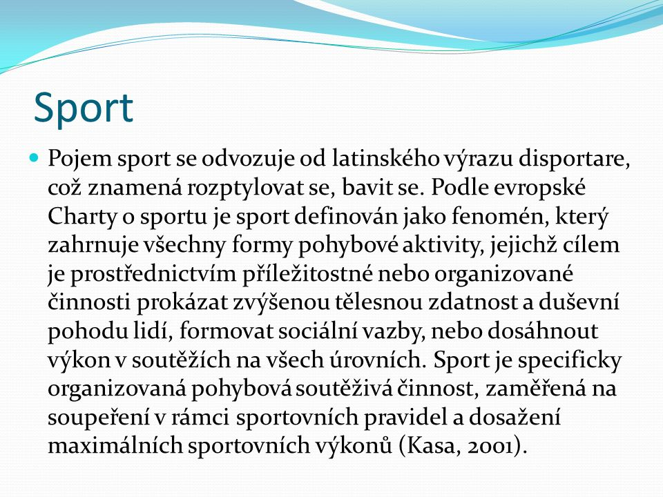 Sport Pojem sport se odvozuje od latinského výrazu disportare, což znamená rozptylovat se, bavit se. Podle evropské Charty o sportu je sport definován