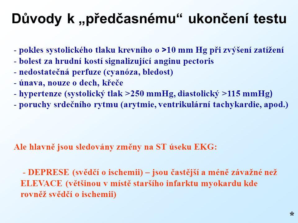 """Důvody k """"předčasnému ukončení testu * - pokles systolického tlaku krevního o > 10 mm Hg při zvýšení zatížení - bolest za hrudní kostí signalizující anginu pectoris - nedostatečná perfuze (cyanóza, bledost) - únava, nouze o dech, křeče - hypertenze (systolický tlak >250 mmHg, diastolický >115 mmHg ) - poruchy srdečního rytmu (arytmie, ventrikulární tachykardie, apod.) Ale hlavně jsou sledovány změny na ST úseku EKG: - DEPRESE (svědčí o ischemii) – jsou častější a méně závažné než ELEVACE (většinou v místě staršího infarktu myokardu kde rovněž svědčí o ischemii)"""