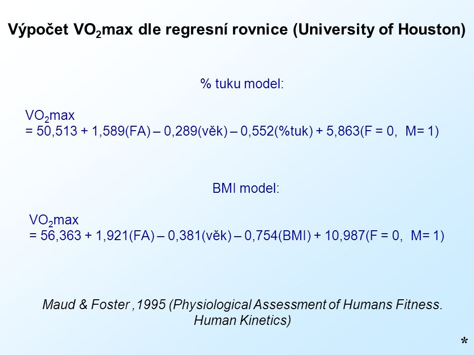 Výpočet VO 2 max dle regresní rovnice (University of Houston) * % tuku model: VO 2 max = 50,513 + 1,589(FA) – 0,289(věk) – 0,552(%tuk) + 5,863(F = 0, M= 1) Maud & Foster,1995 (Physiological Assessment of Humans Fitness.