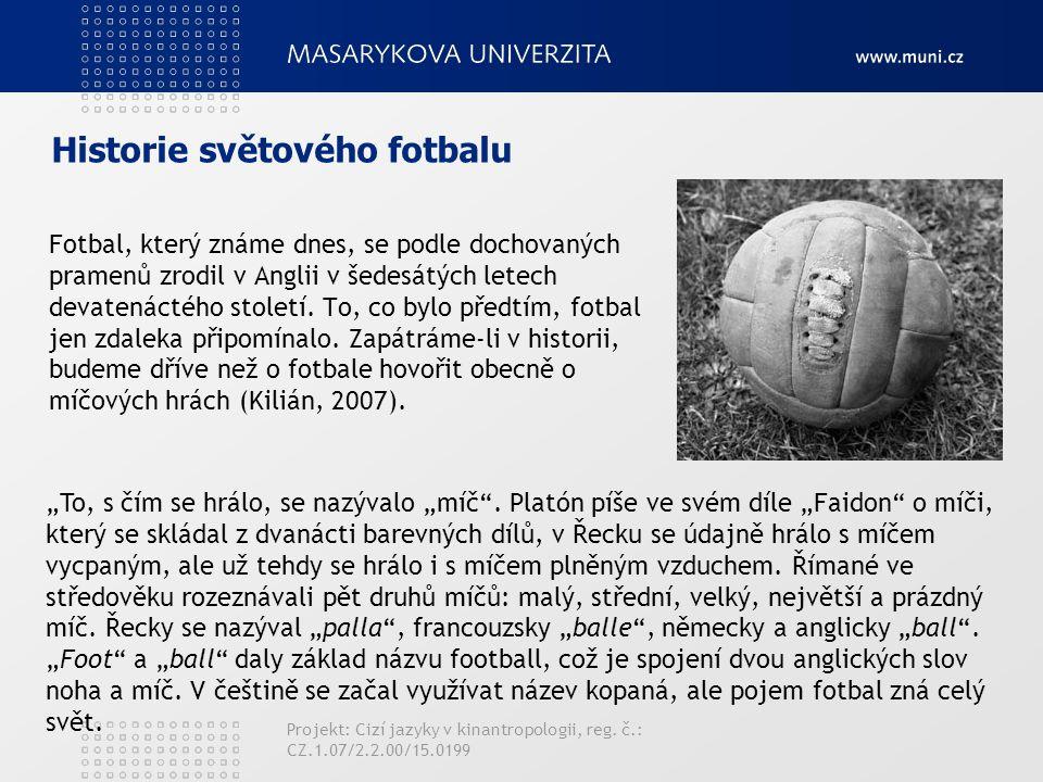 Historie světového fotbalu Fotbal, který známe dnes, se podle dochovaných pramenů zrodil v Anglii v šedesátých letech devatenáctého století. To, co by