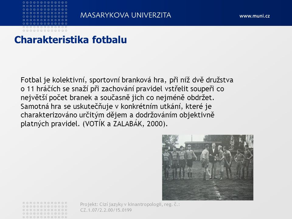Charakteristika fotbalu Fotbal je kolektivní, sportovní branková hra, při níž dvě družstva o 11 hráčích se snaží při zachování pravidel vstřelit soupe