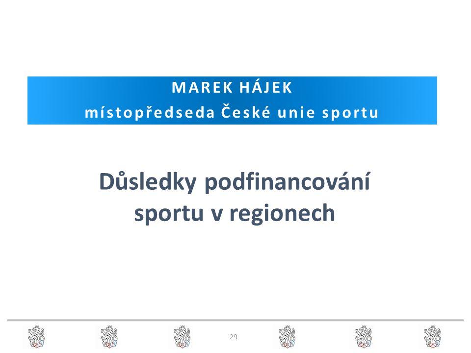 29 MAREK HÁJEK místopředseda České unie sportu Důsledky podfinancování sportu v regionech