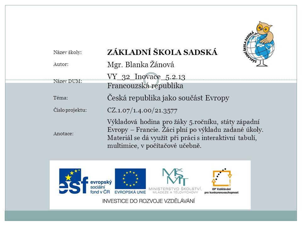 Název školy: ZÁKLADNÍ ŠKOLA SADSKÁ Autor: Mgr. Blanka Žánová Název DUM: VY_32_Inovace_5.2.13 Francouzská republika Téma: Česká republika jako součást