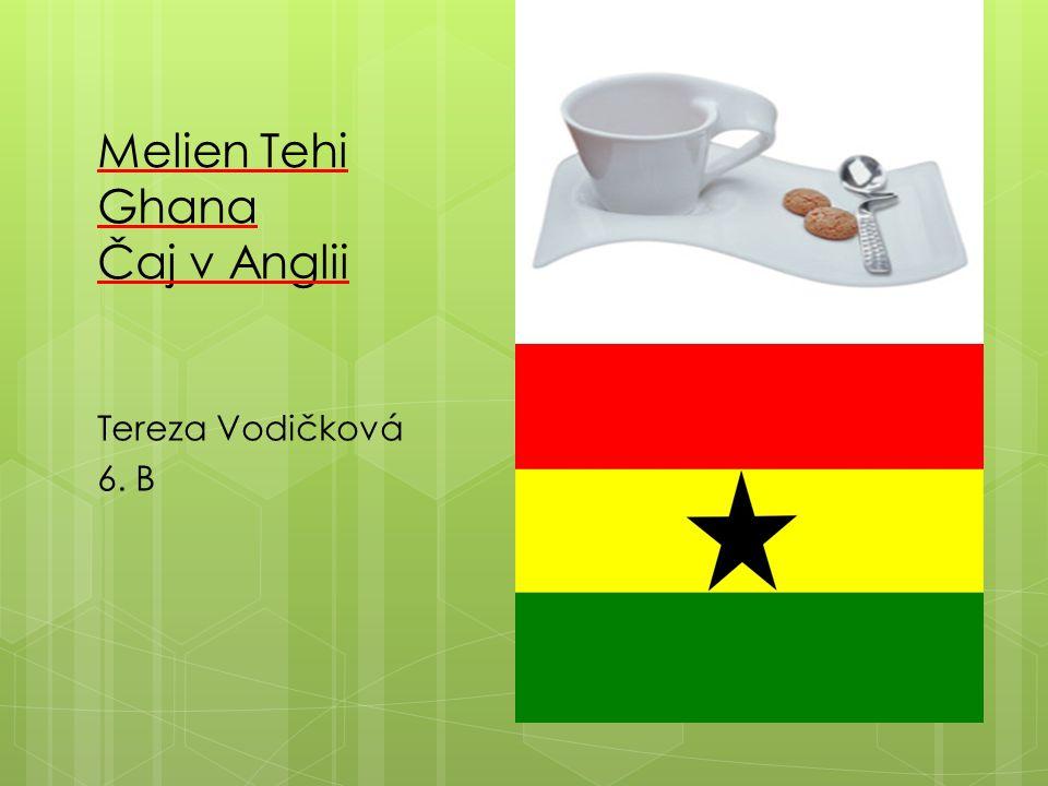 Melien Tehi Ghana Čaj v Anglii Tereza Vodičková 6. B