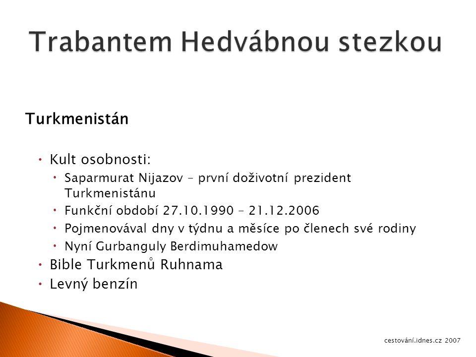 Turkmenistán  Kult osobnosti:  Saparmurat Nijazov – první doživotní prezident Turkmenistánu  Funkční období 27.10.1990 – 21.12.2006  Pojmenovával dny v týdnu a měsíce po členech své rodiny  Nyní Gurbanguly Berdimuhamedow  Bible Turkmenů Ruhnama  Levný benzín cestování.idnes.cz 2007