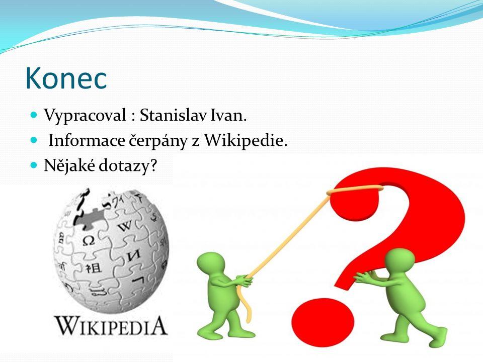 Konec Vypracoval : Stanislav Ivan. Informace čerpány z Wikipedie. Nějaké dotazy?