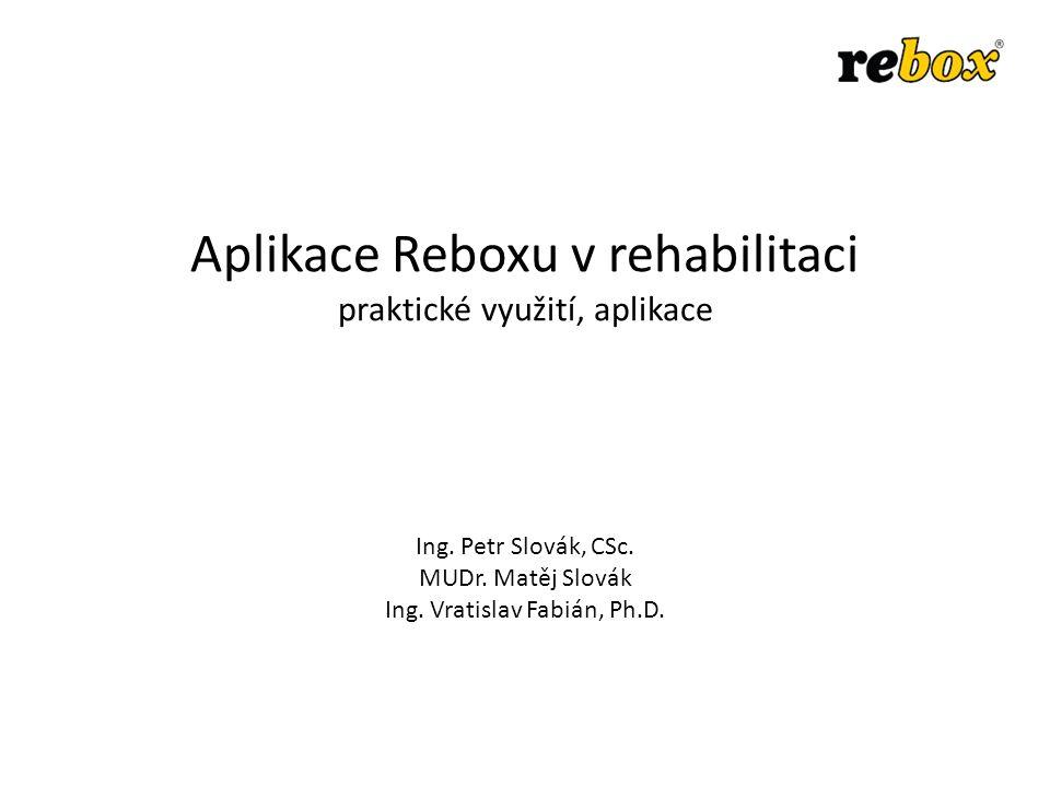 Aplikace Reboxu v rehabilitaci praktické využití, aplikace Ing. Petr Slovák, CSc. MUDr. Matěj Slovák Ing. Vratislav Fabián, Ph.D.
