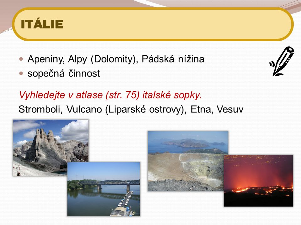 Apeniny, Alpy (Dolomity), Pádská nížina sopečná činnost Vyhledejte v atlase (str. 75) italské sopky. Stromboli, Vulcano (Liparské ostrovy), Etna, Vesu