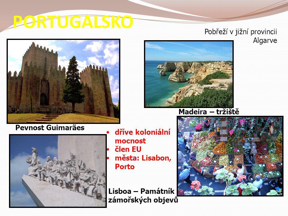 PORTUGALSKO Madeira – tržiště Lisboa – Památník zámořských objevů Pobřeží v jižní provincii Algarve dříve koloniální mocnost člen EU města: Lisabon, Porto Pevnost Guimarães