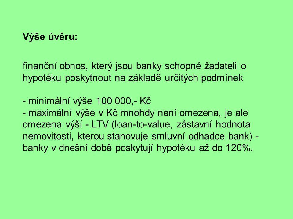 Výše úvěru: finanční obnos, který jsou banky schopné žadateli o hypotéku poskytnout na základě určitých podmínek - minimální výše 100 000,- Kč - maximální výše v Kč mnohdy není omezena, je ale omezena výší - LTV (loan-to-value, zástavní hodnota nemovitosti, kterou stanovuje smluvní odhadce bank) - banky v dnešní době poskytují hypotéku až do 120%.