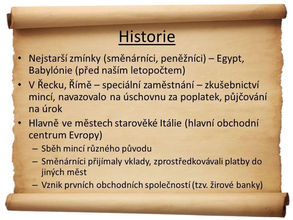 Historie Nejstarší zmínky (směnárníci, peněžníci) – Egypt, Babylónie (před naším letopočtem) V Řecku, Římě – speciální zaměstnání – zkušebnictví mincí, navazovalo na úschovnu za poplatek, půjčování na úrok Hlavně ve městech starověké Itálie (hlavní obchodní centrum Evropy) – Sběh mincí různého původu – Směnárníci přijímaly vklady, zprostředkovávali platby do jiných měst – Vznik prvních obchodních společností (tzv.
