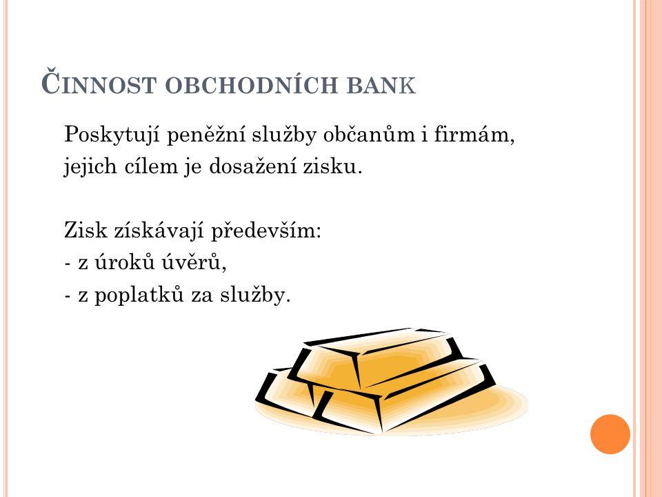 Č INNOST OBCHODNÍCH BAN K Poskytují peněžní služby občanům i firmám, jejich cílem je dosažení zisku.