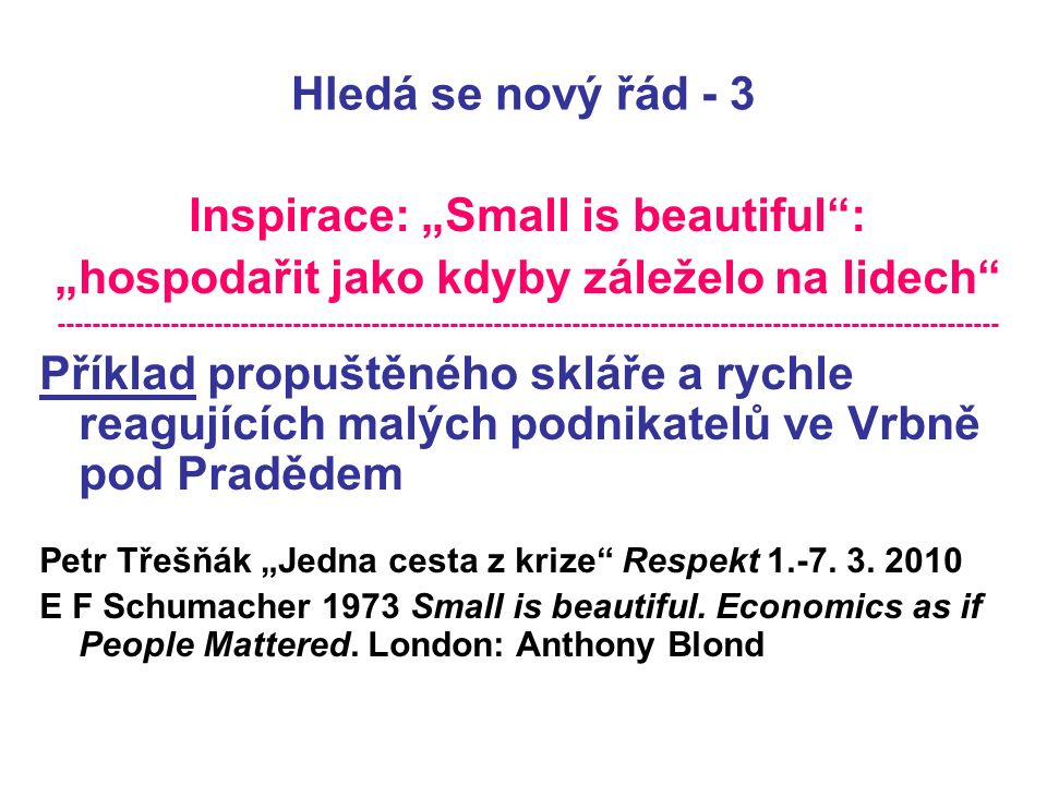 """Hledá se nový řád - 3 Inspirace: """"Small is beautiful : """"hospodařit jako kdyby záleželo na lidech ------------------------------------------------------------------------------------------------------------ Příklad propuštěného skláře a rychle reagujících malých podnikatelů ve Vrbně pod Pradědem Petr Třešňák """"Jedna cesta z krize Respekt 1.-7."""