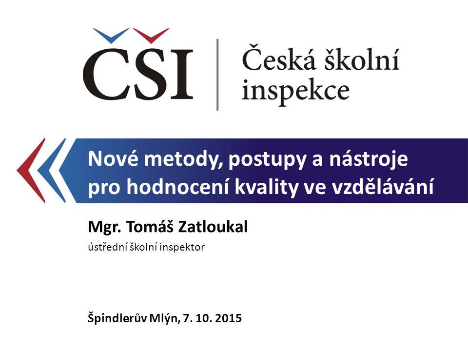 Nové metody, postupy a nástroje pro hodnocení kvality ve vzdělávání Mgr. Tomáš Zatloukal ústřední školní inspektor Špindlerův Mlýn, 7. 10. 2015