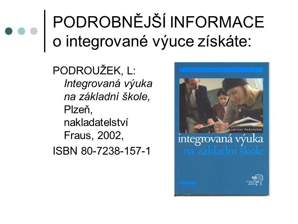 PODROBNĚJŠÍ INFORMACE o integrované výuce získáte: PODROUŽEK, L: Integrovaná výuka na základní škole, Plzeň, nakladatelství Fraus, 2002, ISBN 80-7238-157-1