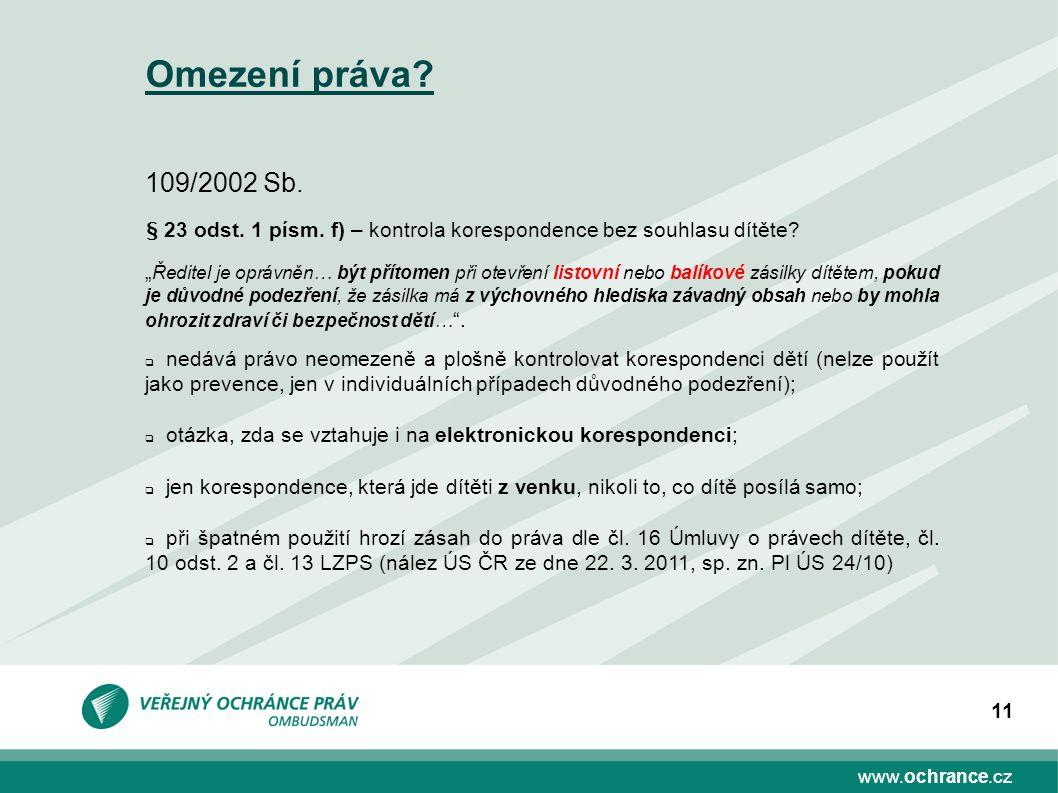 """www.ochrance.cz 11 Omezení práva? 109/2002 Sb. § 23 odst. 1 písm. f) – kontrola korespondence bez souhlasu dítěte? """" Ředitel je oprávněn… být přítomen"""