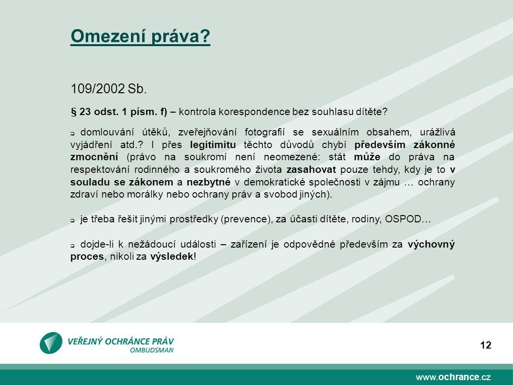 www.ochrance.cz 12 Omezení práva? 109/2002 Sb. § 23 odst. 1 písm. f) – kontrola korespondence bez souhlasu dítěte?  domlouvání útěků, zveřejňování fo